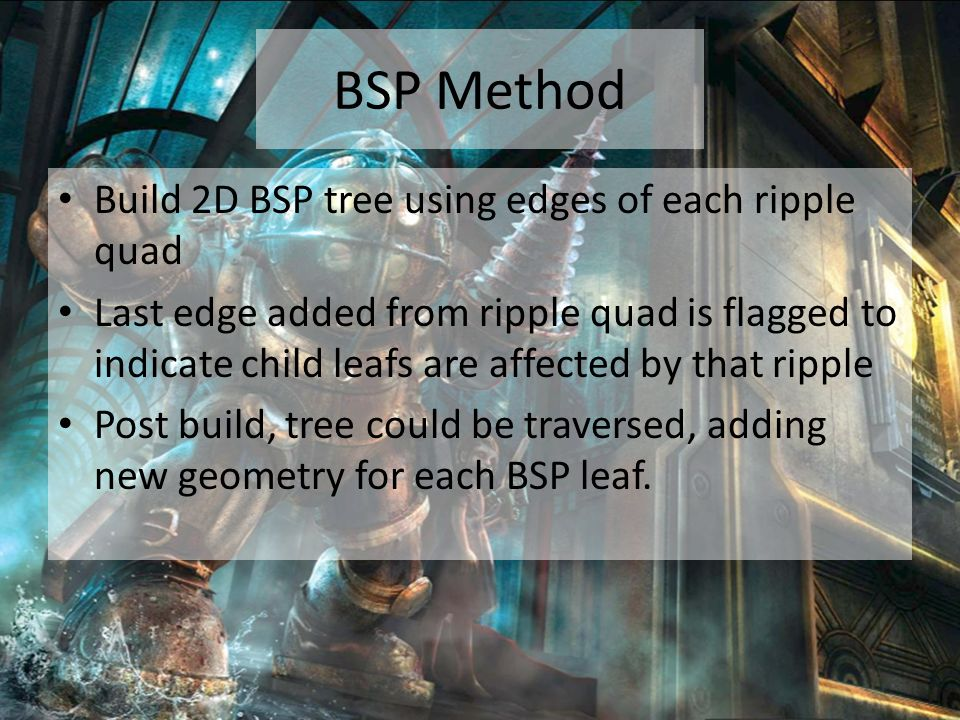 BSP Method Build 2D BSP tree using edges of each ripple quad Last edge added from ripple quad is flagged to indicate child leafs are affected by that ripple Post build, tree could be traversed, adding new geometry for each BSP leaf.