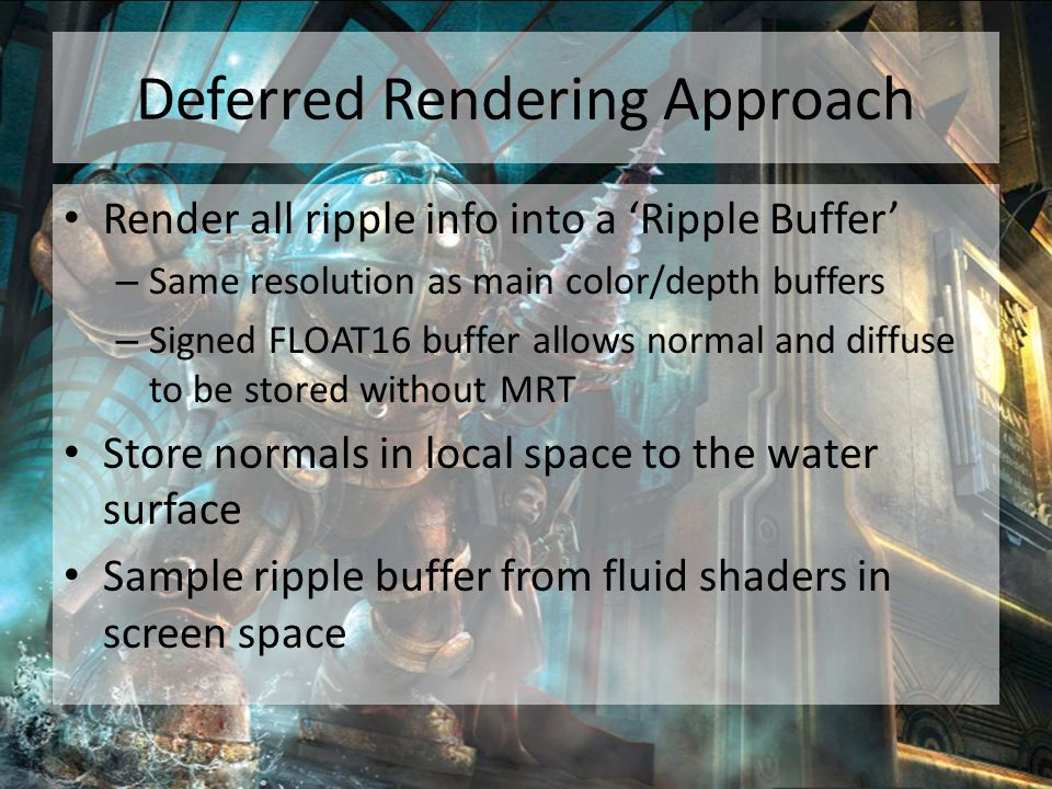 Deferred Rendering Approach Render all ripple info into a 'Ripple Buffer' – Same resolution as main color/depth buffers – Signed FLOAT16 buffer allows normal and diffuse to be stored without MRT Store normals in local space to the water surface Sample ripple buffer from fluid shaders in screen space