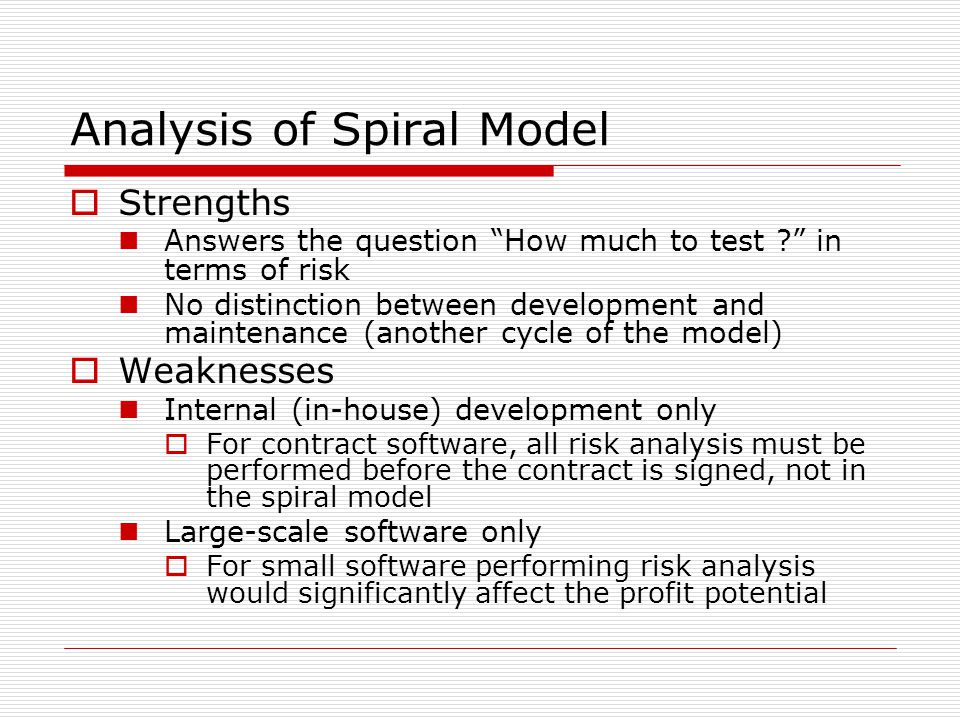 Analysis of Spiral Model  Strengths Answers the question How much to test in terms of risk No distinction between development and maintenance (another cycle of the model)  Weaknesses Internal (in-house) development only  For contract software, all risk analysis must be performed before the contract is signed, not in the spiral model Large-scale software only  For small software performing risk analysis would significantly affect the profit potential