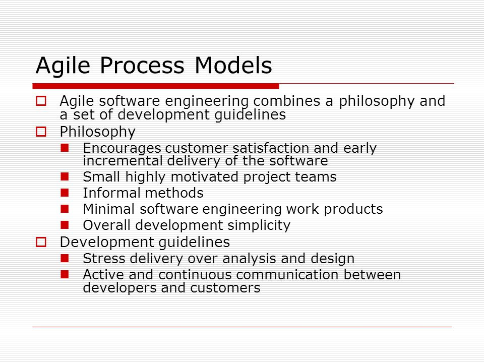 Agile Process Models  Agile software engineering combines a philosophy and a set of development guidelines  Philosophy Encourages customer satisfaction and early incremental delivery of the software Small highly motivated project teams Informal methods Minimal software engineering work products Overall development simplicity  Development guidelines Stress delivery over analysis and design Active and continuous communication between developers and customers