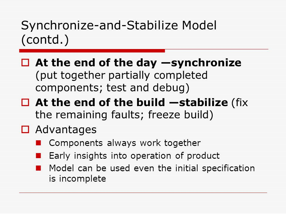 Synchronize-and-Stabilize Model (contd.)  At the end of the day —synchronize (put together partially completed components; test and debug)  At the end of the build —stabilize (fix the remaining faults; freeze build)  Advantages Components always work together Early insights into operation of product Model can be used even the initial specification is incomplete