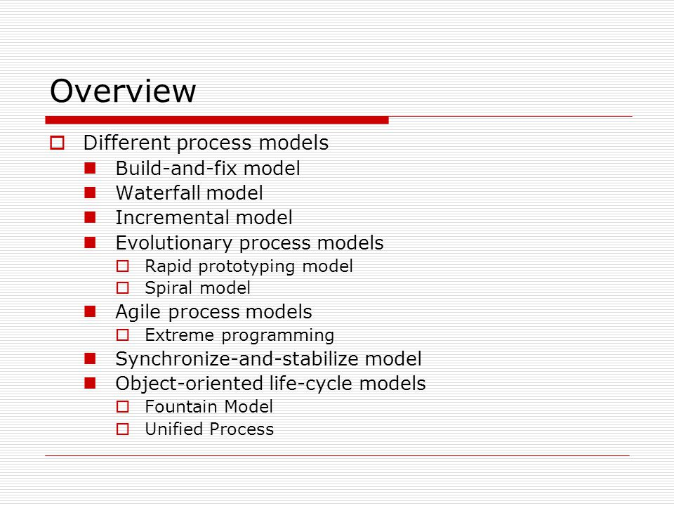 Overview  Different process models Build-and-fix model Waterfall model Incremental model Evolutionary process models  Rapid prototyping model  Spiral model Agile process models  Extreme programming Synchronize-and-stabilize model Object-oriented life-cycle models  Fountain Model  Unified Process