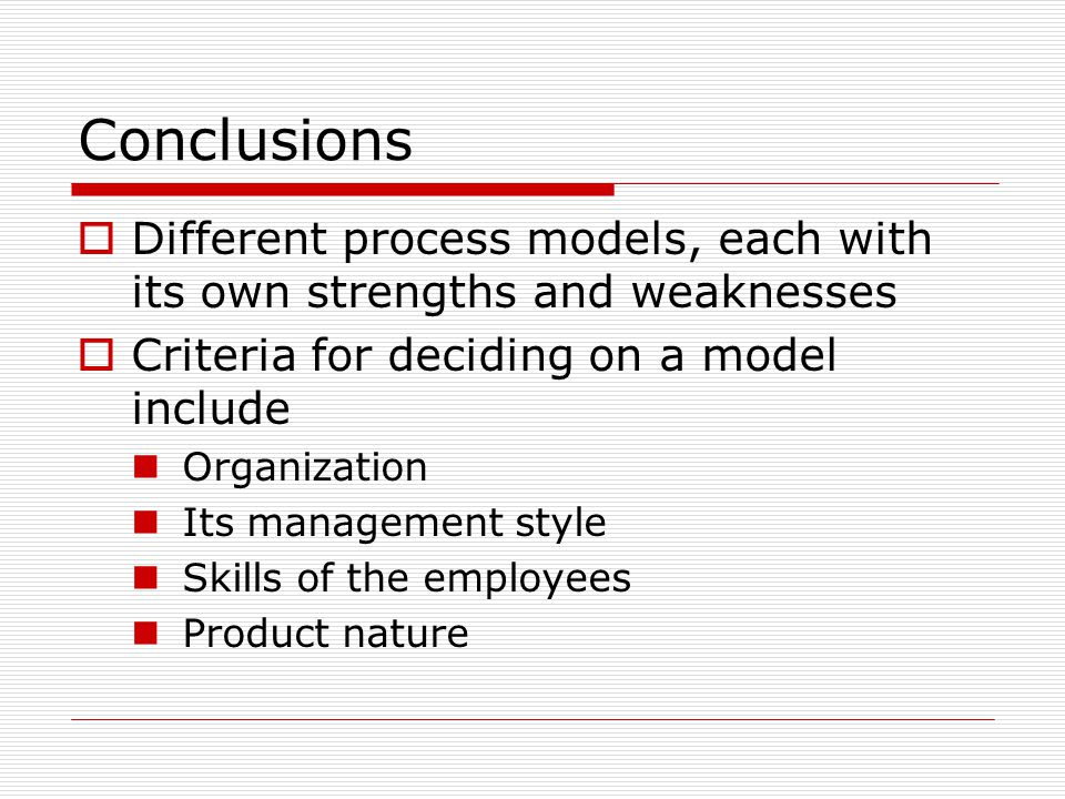 Conclusions  Different process models, each with its own strengths and weaknesses  Criteria for deciding on a model include Organization Its management style Skills of the employees Product nature