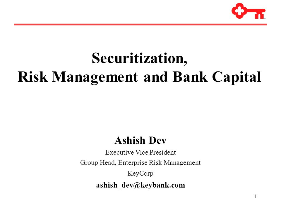 1 Securitization, Risk Management and Bank Capital Ashish Dev Executive Vice President Group Head, Enterprise Risk Management KeyCorp ashish_dev@keybank.com