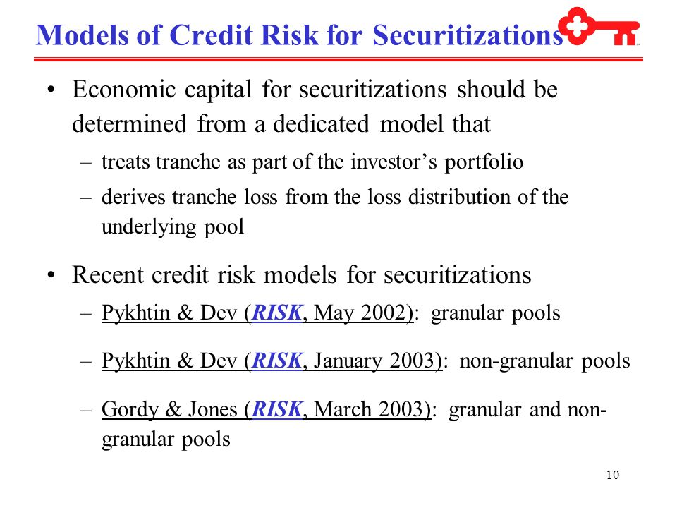 10 Models of Credit Risk for Securitizations Economic capital for securitizations should be determined from a dedicated model that –treats tranche as part of the investor's portfolio –derives tranche loss from the loss distribution of the underlying pool Recent credit risk models for securitizations –Pykhtin & Dev (RISK, May 2002): granular pools –Pykhtin & Dev (RISK, January 2003): non-granular pools –Gordy & Jones (RISK, March 2003): granular and non- granular pools