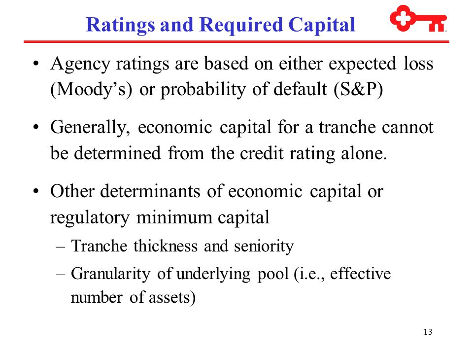 13 Ratings and Required Capital Agency ratings are based on either expected loss (Moody's) or probability of default (S&P) Generally, economic capital for a tranche cannot be determined from the credit rating alone.