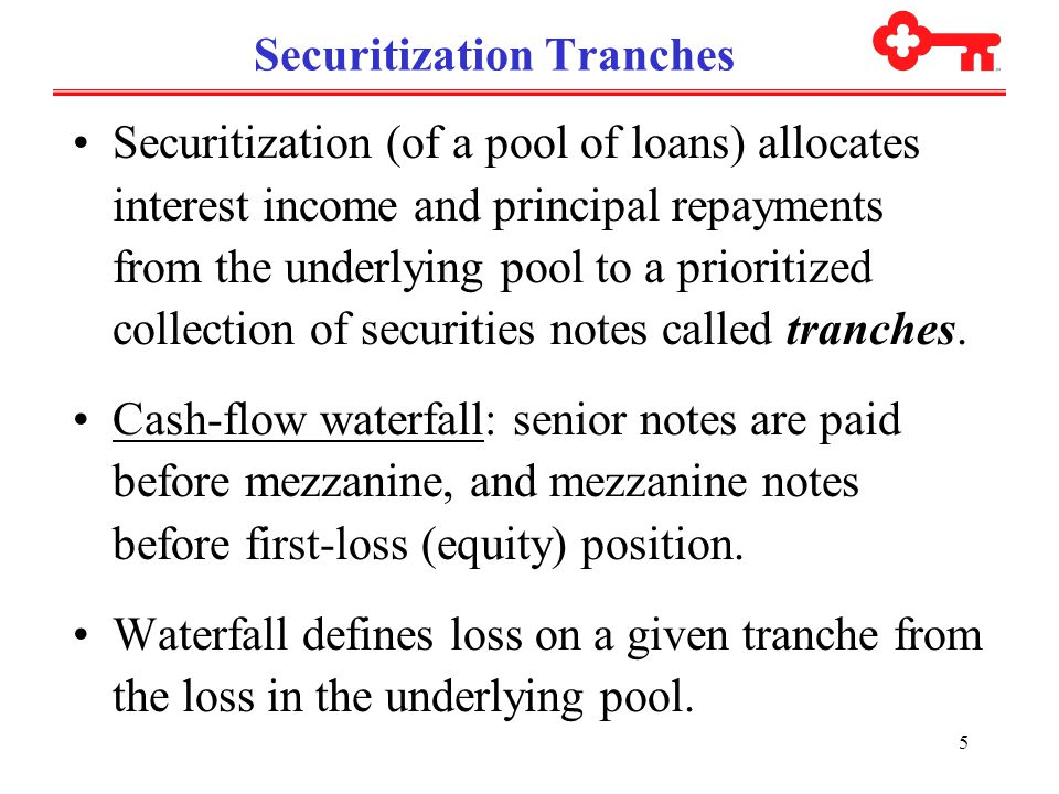 5 Securitization Tranches Securitization (of a pool of loans) allocates interest income and principal repayments from the underlying pool to a prioritized collection of securities notes called tranches.