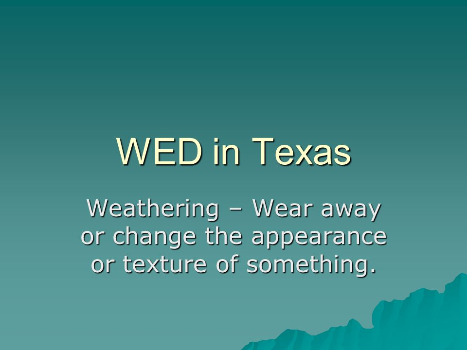 WED in Texas Weathering – Wear away or change the appearance or texture of something.