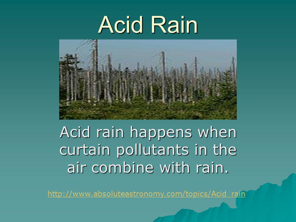 Acid Rain Acid rain happens when curtain pollutants in the air combine with rain. http://www.absoluteastronomy.com/topics/Acid_rain