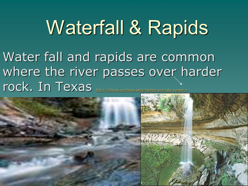 Waterfall & Rapids Water fall and rapids are common where the river passes over harder rock. In Texas http://wildtexas.com/texas-parks/hamilton-pool-n