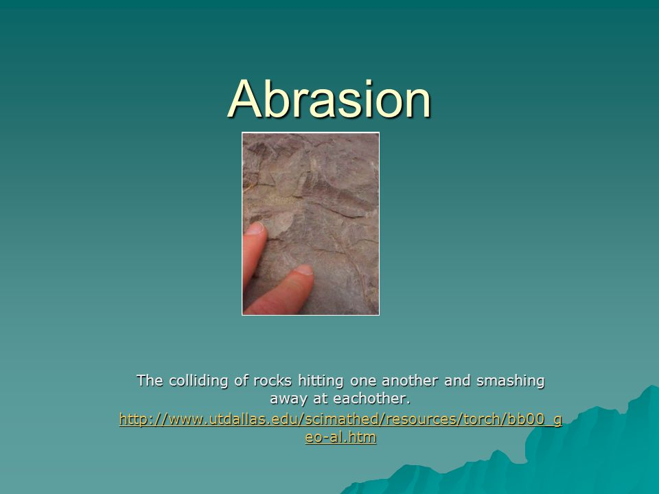 Abrasion The colliding of rocks hitting one another and smashing away at eachother. http://www.utdallas.edu/scimathed/resources/torch/bb00_g eo-al.htm