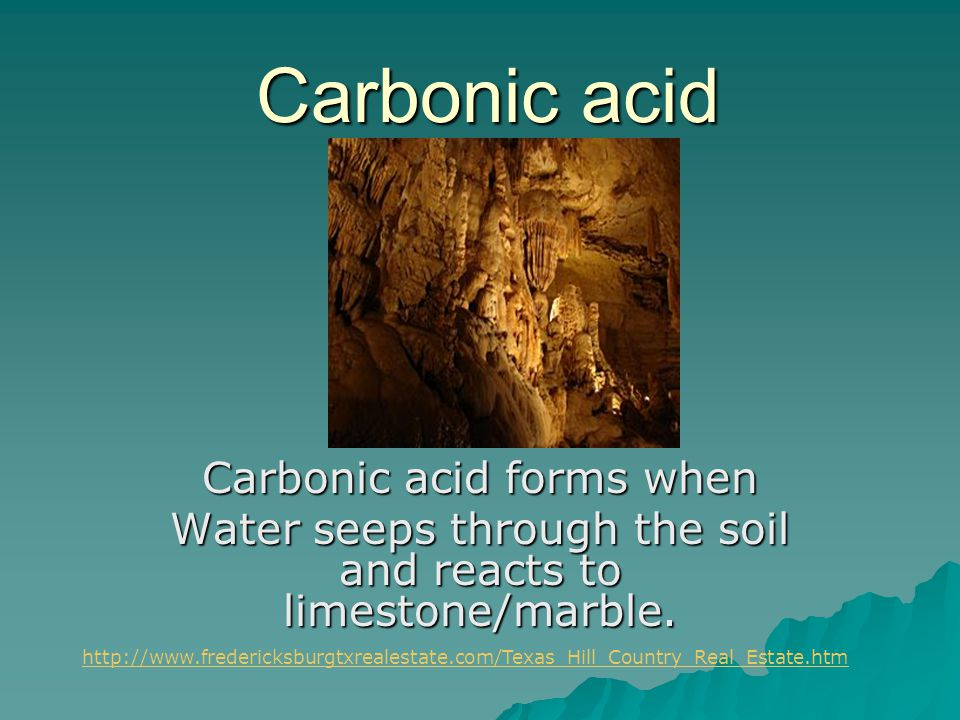 Carbonic acid Carbonic acid forms when Water seeps through the soil and reacts to limestone/marble. http://www.fredericksburgtxrealestate.com/Texas_Hi