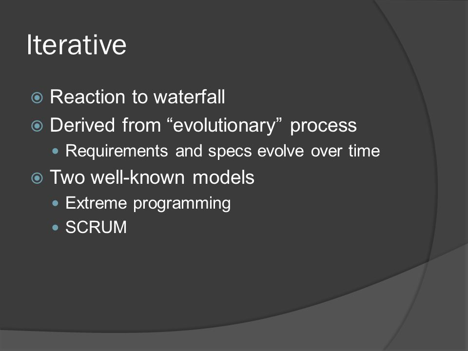 Iterative  Reaction to waterfall  Derived from evolutionary process Requirements and specs evolve over time  Two well-known models Extreme programming SCRUM