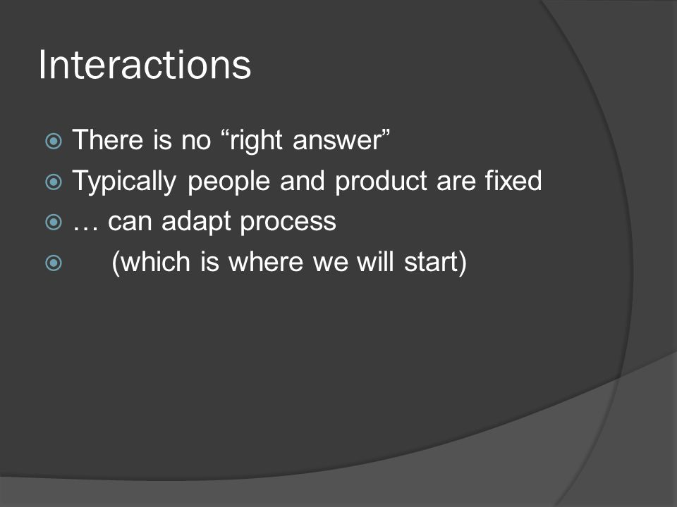 Interactions  There is no right answer  Typically people and product are fixed  … can adapt process  (which is where we will start)