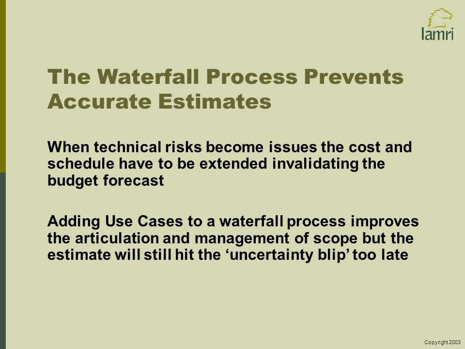 Copyright 2003 The Waterfall Process Prevents Accurate Estimates When technical risks become issues the cost and schedule have to be extended invalidating the budget forecast Adding Use Cases to a waterfall process improves the articulation and management of scope but the estimate will still hit the 'uncertainty blip' too late