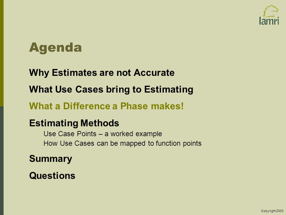 Copyright 2003 Agenda Why Estimates are not Accurate What Use Cases bring to Estimating What a Difference a Phase makes.