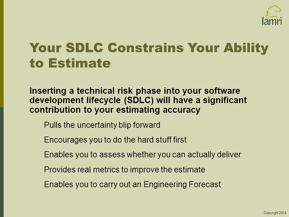 Copyright 2003 Your SDLC Constrains Your Ability to Estimate Inserting a technical risk phase into your software development lifecycle (SDLC) will have a significant contribution to your estimating accuracy Pulls the uncertainty blip forward Encourages you to do the hard stuff first Enables you to assess whether you can actually deliver Provides real metrics to improve the estimate Enables you to carry out an Engineering Forecast
