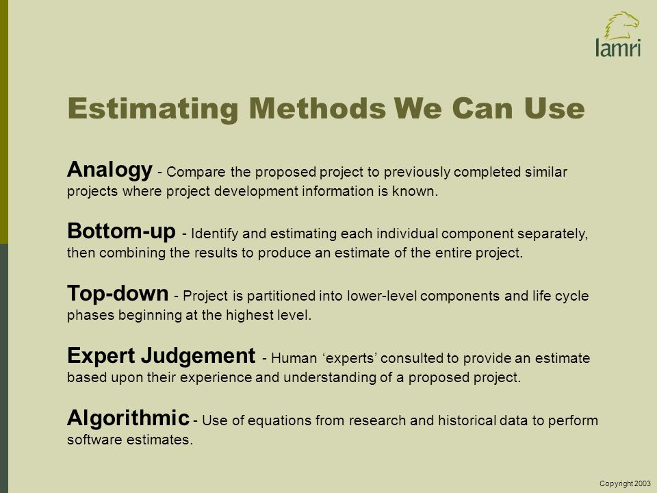 Copyright 2003 Estimating Methods We Can Use Analogy - Compare the proposed project to previously completed similar projects where project development information is known.