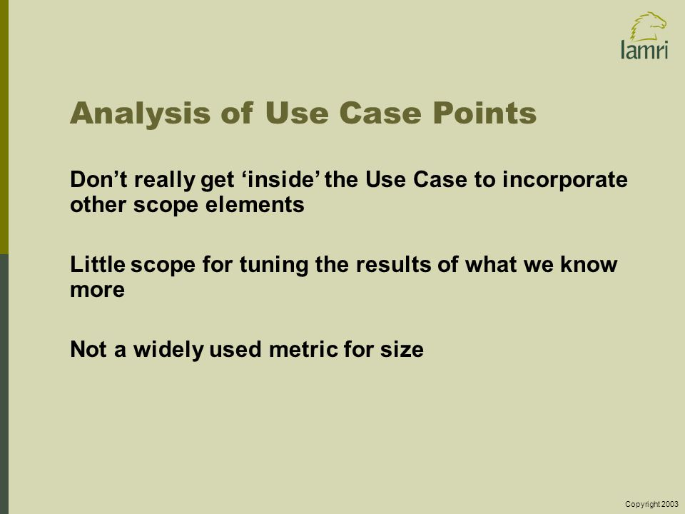 Copyright 2003 Analysis of Use Case Points Don't really get 'inside' the Use Case to incorporate other scope elements Little scope for tuning the results of what we know more Not a widely used metric for size