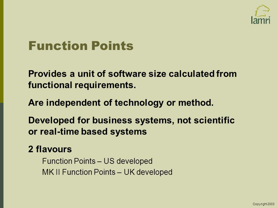 Copyright 2003 Function Points Provides a unit of software size calculated from functional requirements.