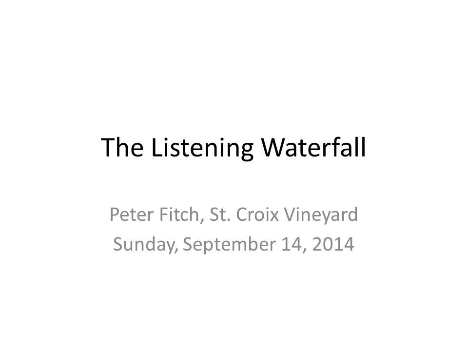 The Listening Waterfall Peter Fitch, St. Croix Vineyard Sunday, September 14, 2014