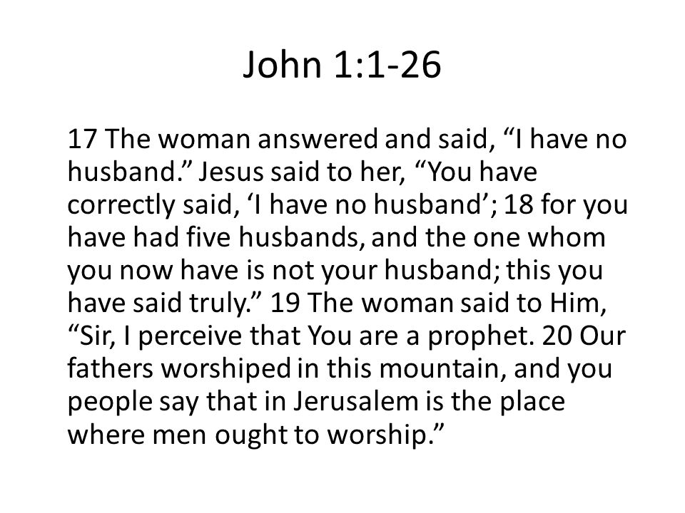 John 1:1-26 17 The woman answered and said, I have no husband. Jesus said to her, You have correctly said, 'I have no husband'; 18 for you have had five husbands, and the one whom you now have is not your husband; this you have said truly. 19 The woman said to Him, Sir, I perceive that You are a prophet.