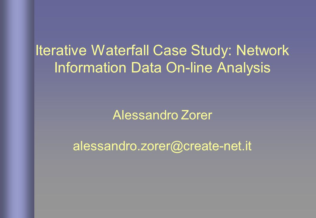 Iterative Waterfall Case Study: Network Information Data On-line Analysis Alessandro Zorer alessandro.zorer@create-net.it