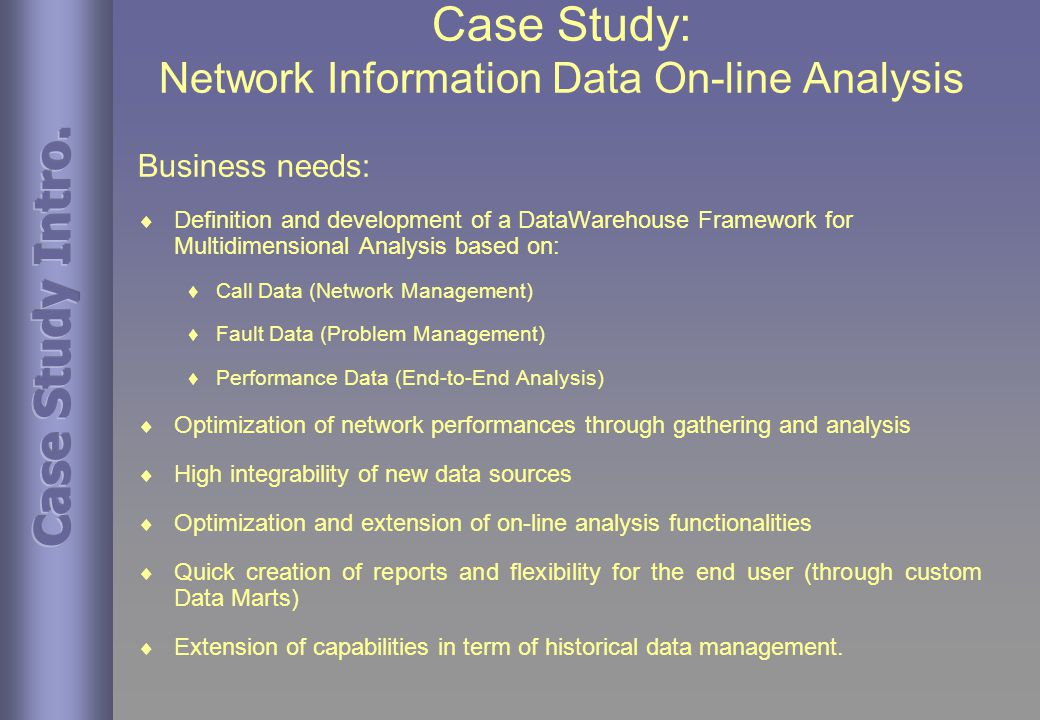 Case Study: Network Information Data On-line Analysis Business needs:  Definition and development of a DataWarehouse Framework for Multidimensional Analysis based on:  Call Data (Network Management)  Fault Data (Problem Management)  Performance Data (End-to-End Analysis)  Optimization of network performances through gathering and analysis  High integrability of new data sources  Optimization and extension of on-line analysis functionalities  Quick creation of reports and flexibility for the end user (through custom Data Marts)  Extension of capabilities in term of historical data management.