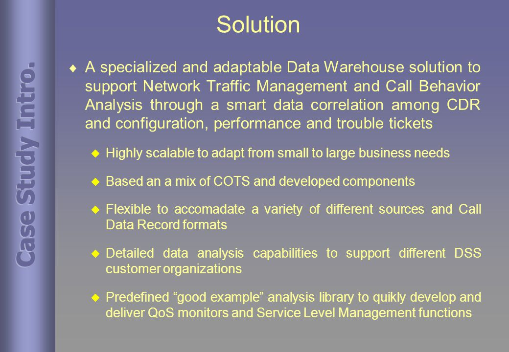 Solution  A specialized and adaptable Data Warehouse solution to support Network Traffic Management and Call Behavior Analysis through a smart data correlation among CDR and configuration, performance and trouble tickets  Highly scalable to adapt from small to large business needs  Based an a mix of COTS and developed components  Flexible to accomadate a variety of different sources and Call Data Record formats  Detailed data analysis capabilities to support different DSS customer organizations  Predefined good example analysis library to quikly develop and deliver QoS monitors and Service Level Management functions