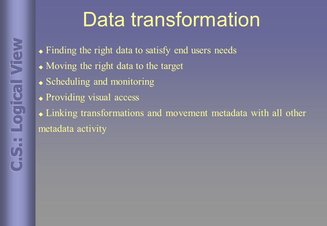Data transformation u Finding the right data to satisfy end users needs u Moving the right data to the target u Scheduling and monitoring u Providing visual access u Linking transformations and movement metadata with all other metadata activity