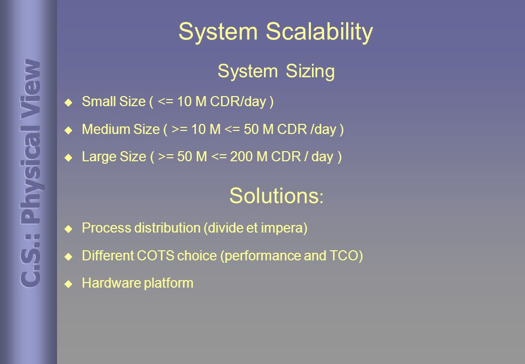 System Scalability System Sizing  Small Size ( <= 10 M CDR/day )  Medium Size ( >= 10 M <= 50 M CDR /day )  Large Size ( >= 50 M <= 200 M CDR / day