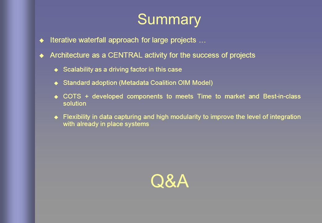 Summary  Iterative waterfall approach for large projects …  Architecture as a CENTRAL activity for the success of projects  Scalability as a driving factor in this case  Standard adoption (Metadata Coalition OIM Model)  COTS + developed components to meets Time to market and Best-in-class solution  Flexibility in data capturing and high modularity to improve the level of integration with already in place systems Q&A