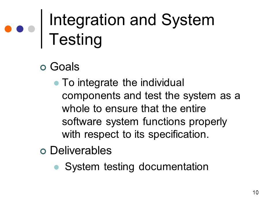 10 Integration and System Testing Goals To integrate the individual components and test the system as a whole to ensure that the entire software system functions properly with respect to its specification.