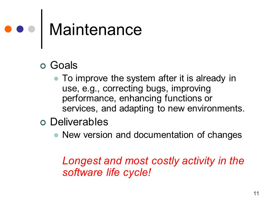 11 Maintenance Goals To improve the system after it is already in use, e.g., correcting bugs, improving performance, enhancing functions or services, and adapting to new environments.