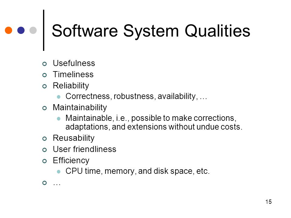15 Software System Qualities Usefulness Timeliness Reliability Correctness, robustness, availability, … Maintainability Maintainable, i.e., possible t