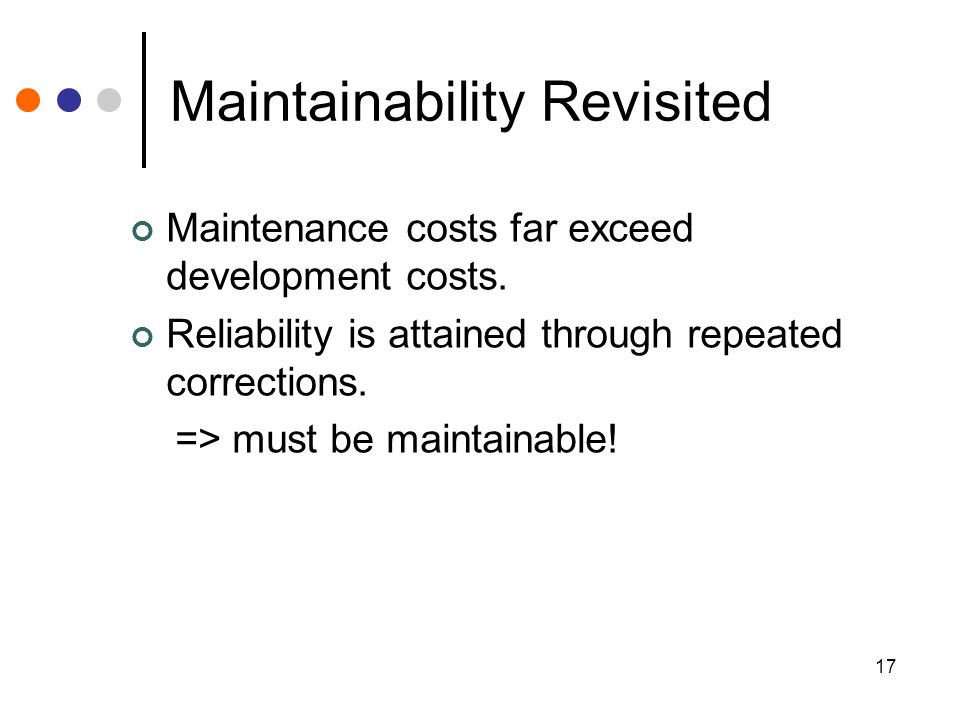 17 Maintainability Revisited Maintenance costs far exceed development costs.