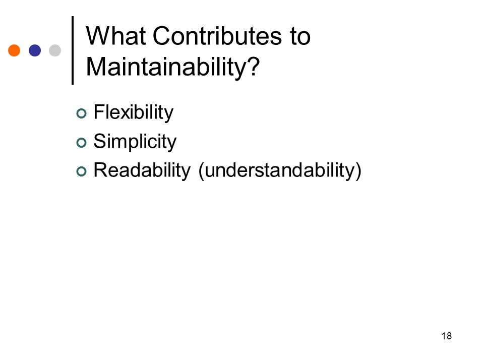 18 What Contributes to Maintainability Flexibility Simplicity Readability (understandability)
