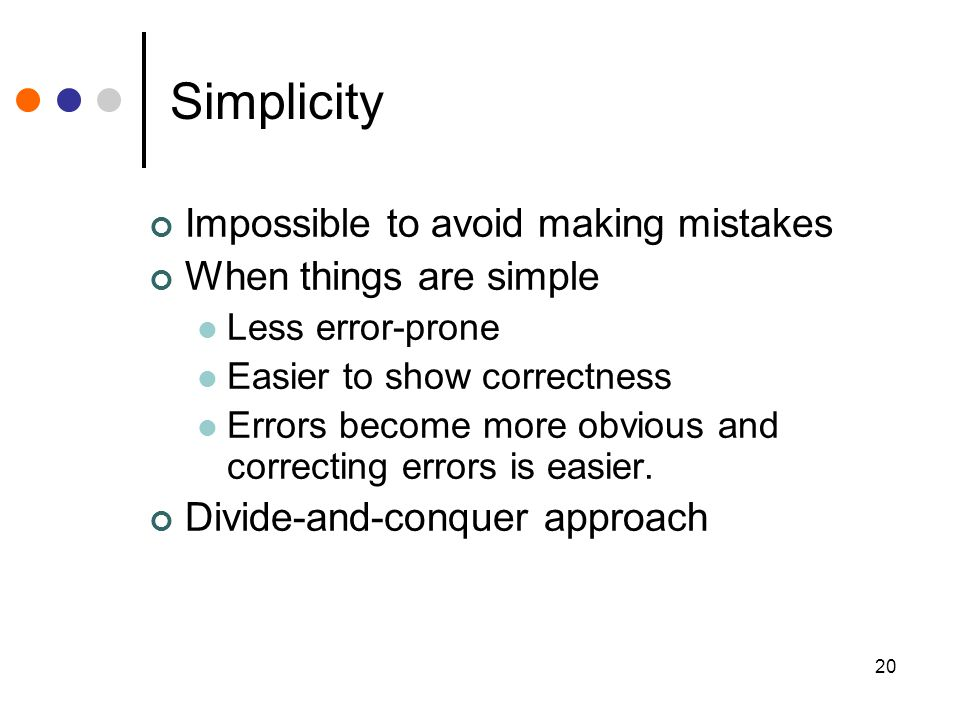 20 Simplicity Impossible to avoid making mistakes When things are simple Less error-prone Easier to show correctness Errors become more obvious and correcting errors is easier.