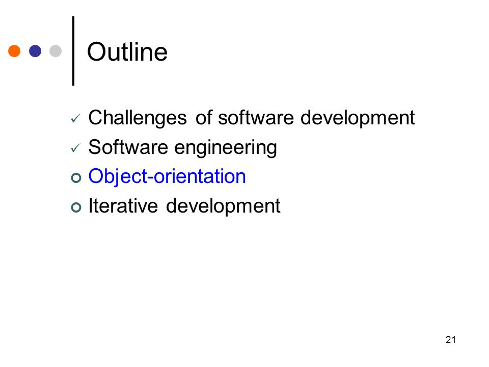 21 Outline Challenges of software development Software engineering Object-orientation Iterative development