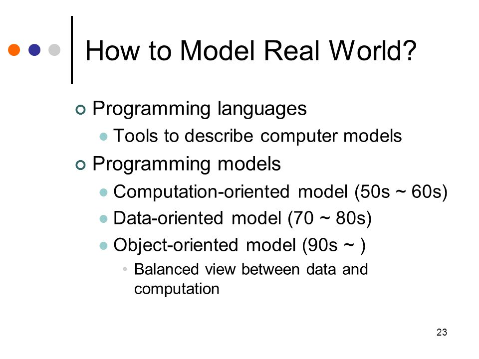 23 How to Model Real World? Programming languages Tools to describe computer models Programming models Computation-oriented model (50s ~ 60s) Data-ori