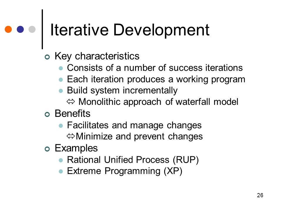26 Iterative Development Key characteristics Consists of a number of success iterations Each iteration produces a working program Build system incrementally  Monolithic approach of waterfall model Benefits Facilitates and manage changes  Minimize and prevent changes Examples Rational Unified Process (RUP) Extreme Programming (XP)