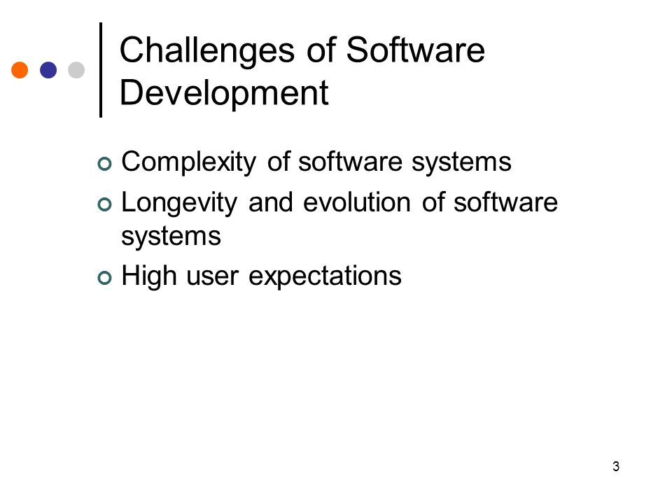 3 Challenges of Software Development Complexity of software systems Longevity and evolution of software systems High user expectations