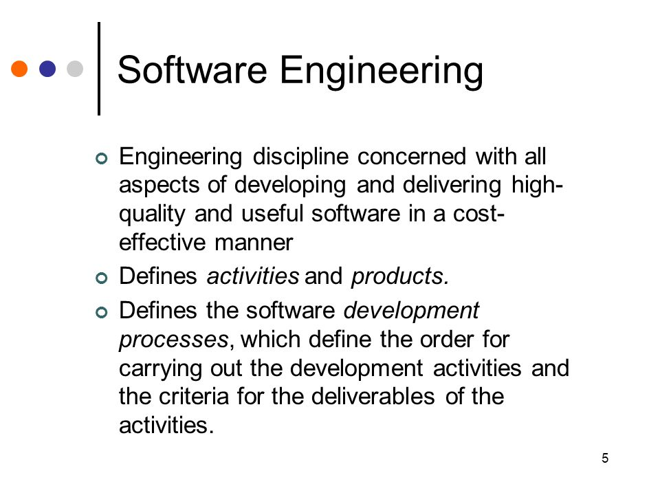 5 Software Engineering Engineering discipline concerned with all aspects of developing and delivering high- quality and useful software in a cost- effective manner Defines activities and products.