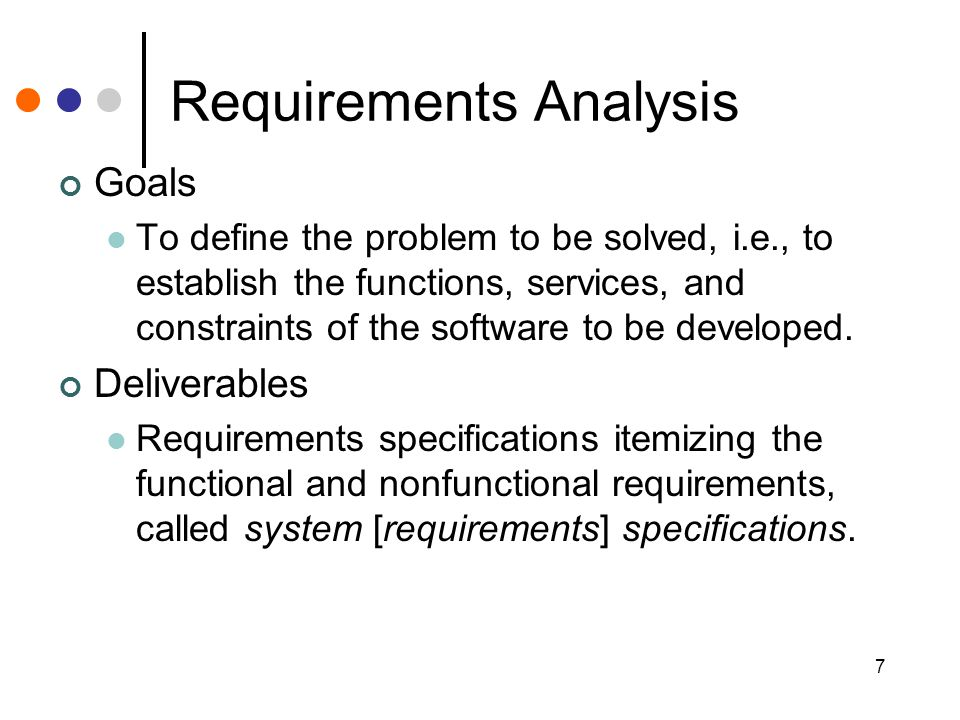 7 Requirements Analysis Goals To define the problem to be solved, i.e., to establish the functions, services, and constraints of the software to be developed.