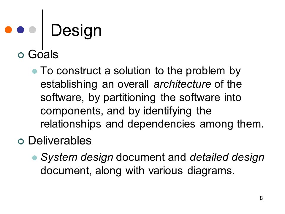 8 Design Goals To construct a solution to the problem by establishing an overall architecture of the software, by partitioning the software into compo