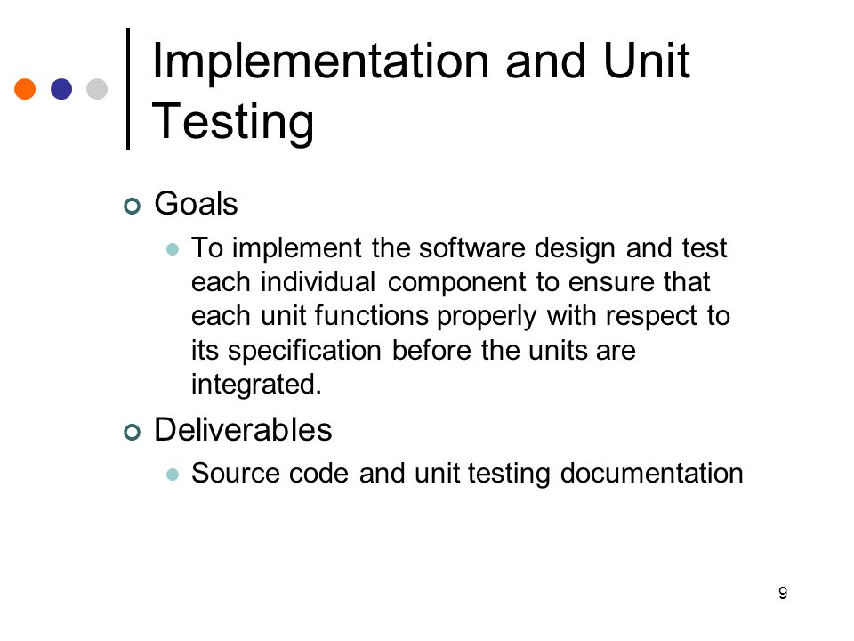 9 Implementation and Unit Testing Goals To implement the software design and test each individual component to ensure that each unit functions properly with respect to its specification before the units are integrated.