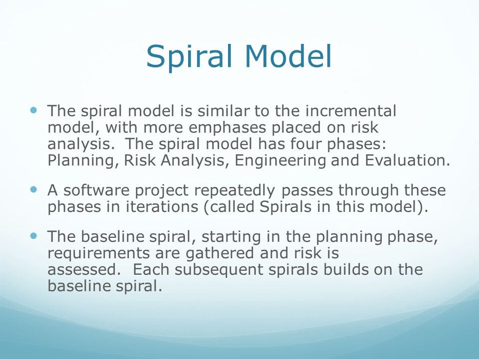 The spiral model is similar to the incremental model, with more emphases placed on risk analysis. The spiral model has four phases: Planning, Risk Ana
