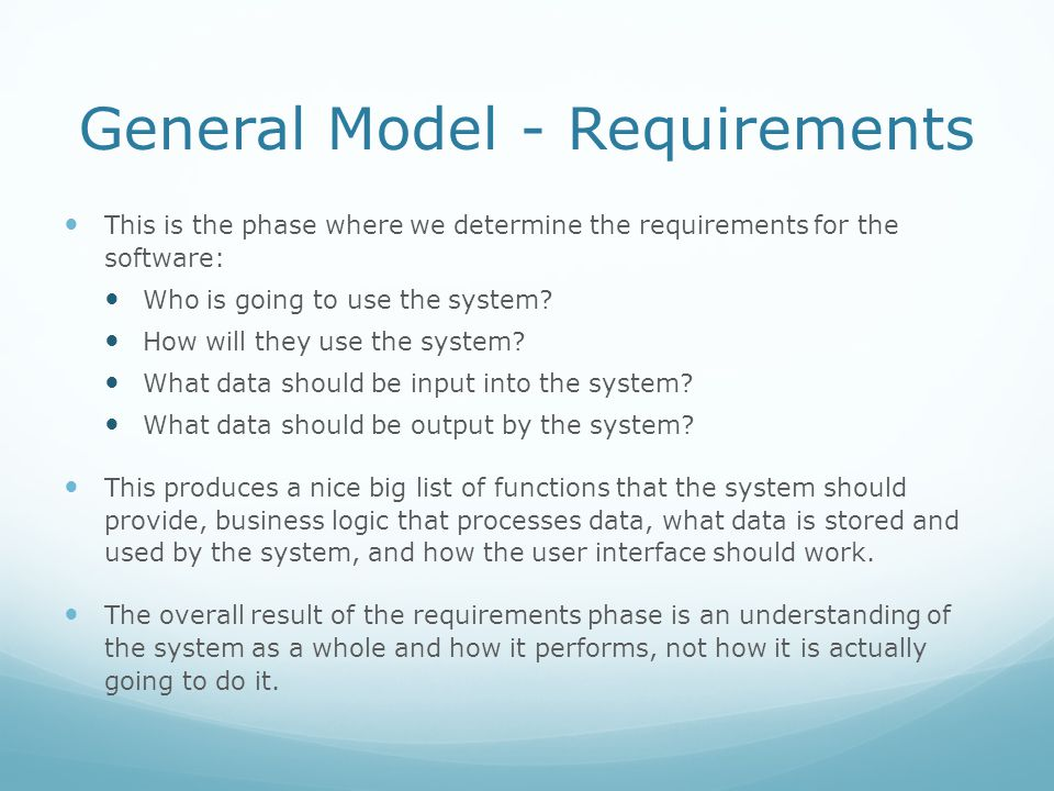 General Model - Requirements This is the phase where we determine the requirements for the software: Who is going to use the system? How will they use