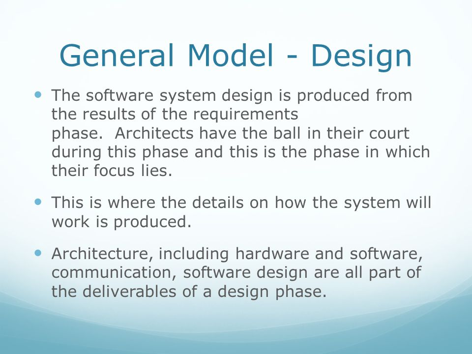 General Model - Design The software system design is produced from the results of the requirements phase. Architects have the ball in their court duri