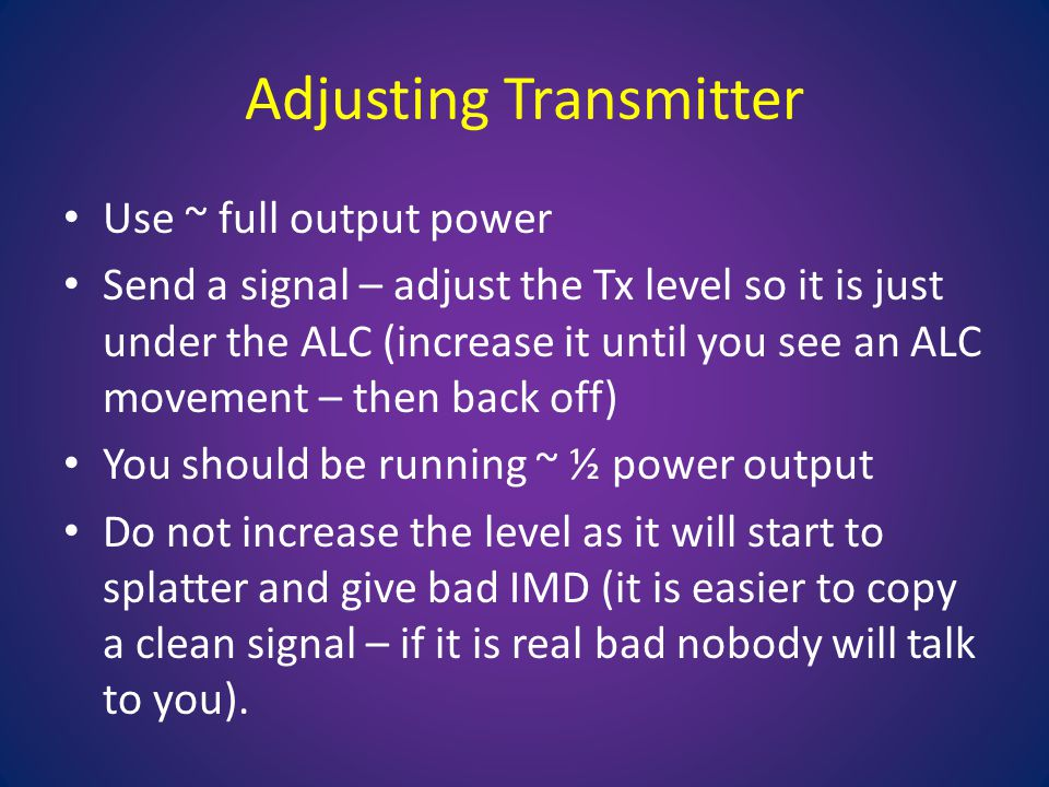 Adjusting Transmitter Use ~ full output power Send a signal – adjust the Tx level so it is just under the ALC (increase it until you see an ALC movement – then back off) You should be running ~ ½ power output Do not increase the level as it will start to splatter and give bad IMD (it is easier to copy a clean signal – if it is real bad nobody will talk to you).